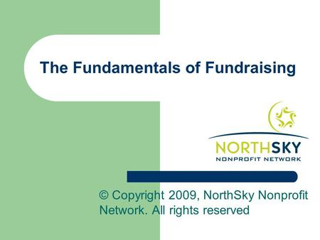 The Fundamentals of Fundraising © Copyright 2009, NorthSky Nonprofit Network. All rights reserved.
