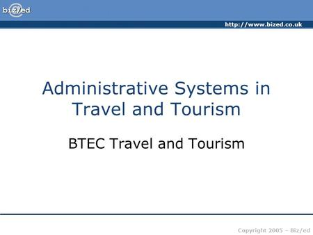 Copyright 2005 – Biz/ed Administrative Systems in Travel and Tourism BTEC Travel and Tourism.
