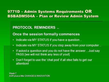 9771D – Admin Systems Requirements OR BSBADM504A – Plan or Review Admin System Week 7 ASR plus a little CHANGE & INNOVATION PROTOCOL REMINDERS.. Once the.