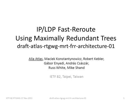 Draft-atlas-rtgwg-mrt-frr-architecture-01IETF 82 RTGWG: 17 Nov 20111 IP/LDP Fast-Reroute Using Maximally Redundant Trees draft-atlas-rtgwg-mrt-frr-architecture-01.