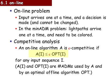  On-line problem  Input arrives one at a time, and a decision is made (and cannot be changed).  In the minADM problem: lightpaths arrive one at a time,