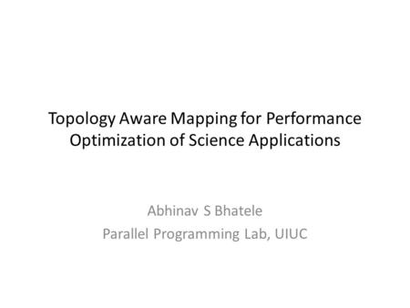 Topology Aware Mapping for Performance Optimization of Science Applications Abhinav S Bhatele Parallel Programming Lab, UIUC.