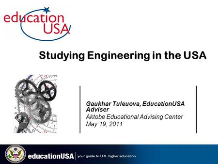 Gaukhar Tuleuova, EducationUSA Adviser Aktobe Educational Advising Center May 19, 2011 Studying Engineering in the USA.