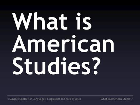 ©Subject Centre for <strong>Languages</strong>, Linguistics and Area StudiesWhat is American Studies?