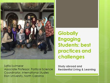 Globally Engaging Students: best practices and challenges Study abroad and Residential Living & Learning Safia Swimelar Associate Professor, Political.