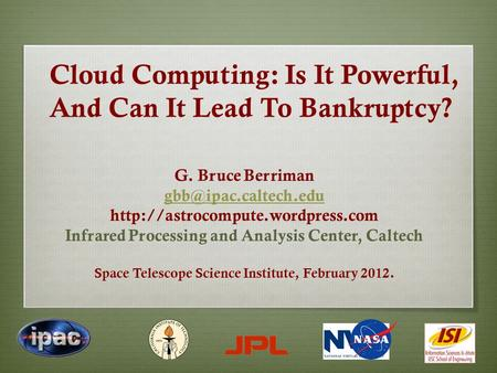 Cloud Computing: Is It Powerful, And Can It Lead To Bankruptcy? G. Bruce Berriman  Infrared Processing.