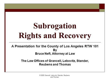 © 2008 Grancell, Lebovitz, Stander, Reubens and Thomas Subrogation Rights and Recovery A Presentation for the County of Los Angeles RTW 101 By Bruce Neft,