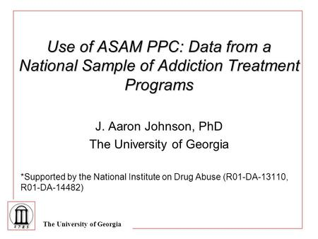The University of Georgia Use of ASAM PPC: Data from a National Sample of Addiction Treatment Programs J. Aaron Johnson, PhD The University of Georgia.
