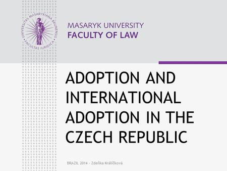 BRAZIL 2014 - Zdeňka Králíčková ADOPTION AND INTERNATIONAL ADOPTION IN THE CZECH REPUBLIC.
