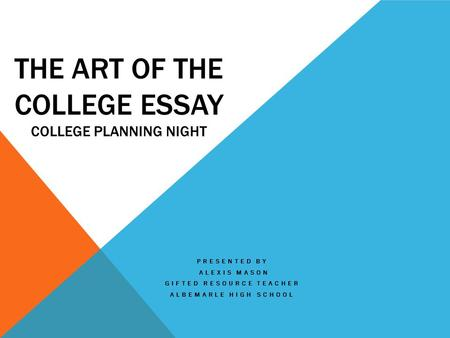 THE ART OF THE COLLEGE ESSAY COLLEGE PLANNING NIGHT PRESENTED BY ALEXIS MASON GIFTED RESOURCE TEACHER ALBEMARLE HIGH SCHOOL.