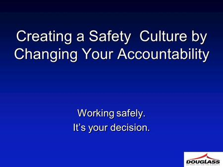 Creating a Safety Culture by Changing Your Accountability Working safely. It's your decision. Working safely. It's your decision.