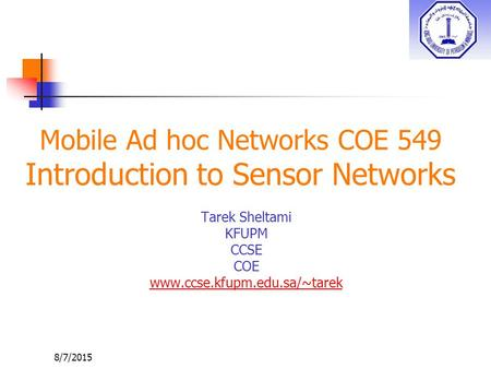 8/7/2015 Mobile Ad hoc Networks COE 549 Introduction to Sensor Networks Tarek Sheltami KFUPM CCSE COE www.ccse.kfupm.edu.sa/~tarek.
