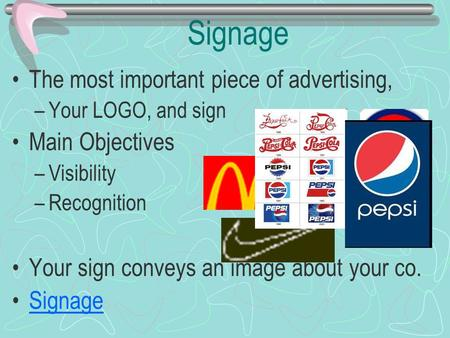 Signage The most important piece of advertising, –Your LOGO, and sign Main Objectives –Visibility –Recognition Your sign conveys an image about your co.