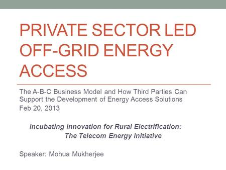 PRIVATE SECTOR LED OFF-GRID ENERGY ACCESS The A-B-C Business Model and How Third Parties Can Support the Development of Energy Access Solutions Feb 20,