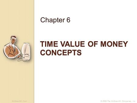 McGraw-Hill /Irwin© 2009 The McGraw-Hill Companies, Inc. TIME VALUE OF MONEY CONCEPTS Chapter 6.