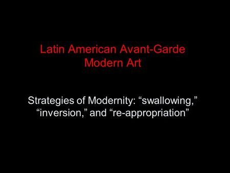 "Latin American Avant-Garde Modern Art Strategies of Modernity: ""swallowing,"" ""inversion,"" and ""re-appropriation"""