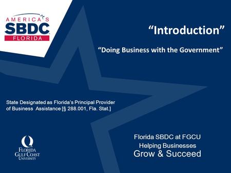 """Introduction"" Florida SBDC at FGCU Helping Businesses Grow & Succeed ""Doing Business with the Government"" State Designated as Florida's Principal Provider."