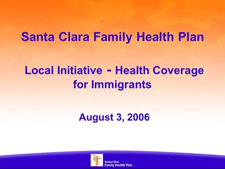1 Santa Clara Family Health Plan Local Initiative - Health Coverage for Immigrants August 3, 2006.
