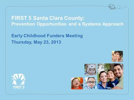 Www.first5kids.org FIRST 5 Santa Clara County: Prevention Opportunities and a Systems Approach Early Childhood Funders Meeting Thursday, May 23, 2013.