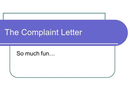 The Complaint Letter So much fun…. When to Write One When you want to lodge a formal complaint against a company Not intended for person-to-person use.