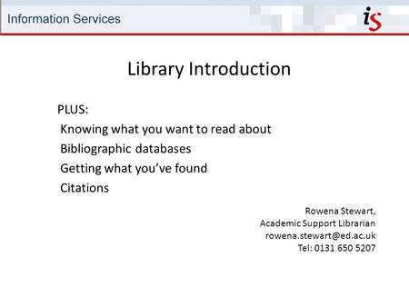 Library Introduction Rowena Stewart, Academic Support Librarian Tel: 0131 650 5207 PLUS: Knowing what you want to read about Bibliographic.