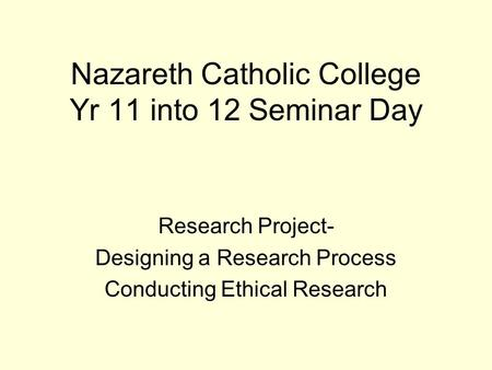 Nazareth Catholic College Yr 11 into 12 Seminar Day Research Project- Designing a Research Process Conducting Ethical Research.