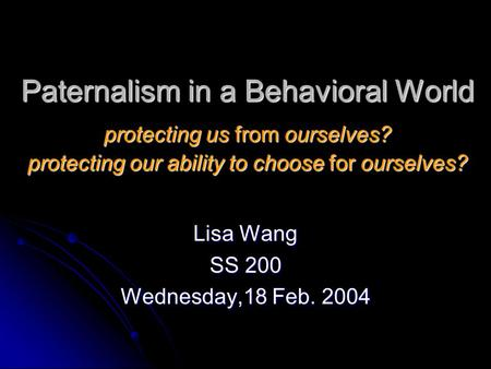 Paternalism in a Behavioral World protecting us from ourselves? protecting our ability to choose for ourselves? Lisa Wang SS 200 Wednesday,18 Feb. 2004.