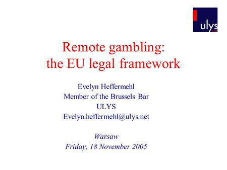 Remote gambling: the EU legal framework Evelyn Heffermehl Member of the Brussels Bar ULYS Warsaw Friday, 18 November 2005.