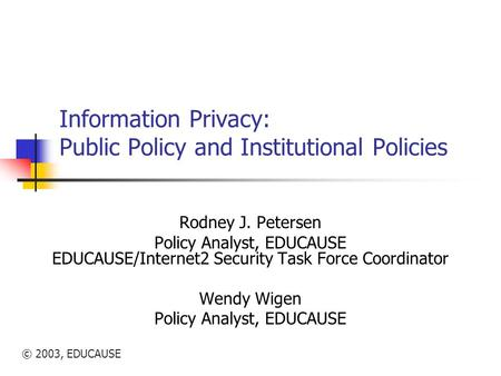 © 2003, EDUCAUSE Information Privacy: Public Policy and Institutional Policies Rodney J. Petersen Policy Analyst, EDUCAUSE EDUCAUSE/Internet2 Security.