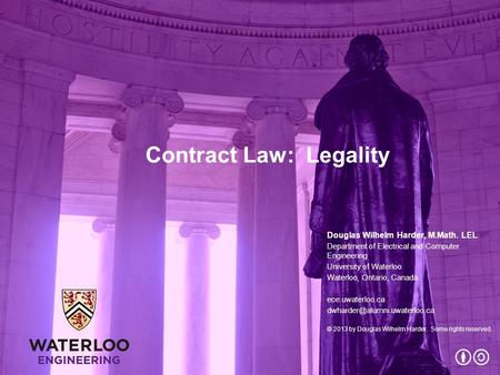 Contract Law: Legality Douglas Wilhelm Harder, M.Math. LEL Department of Electrical and Computer Engineering University of Waterloo Waterloo, Ontario,