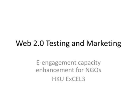 Web 2.0 Testing and Marketing E-engagement capacity enhancement for NGOs HKU ExCEL3.