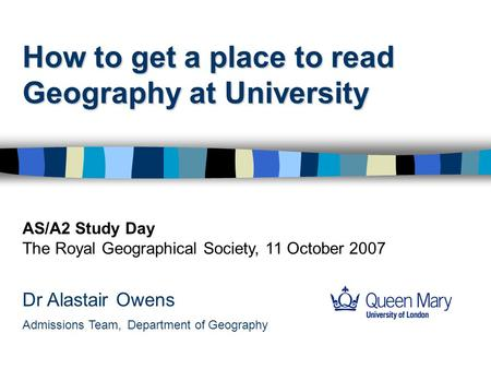 How to get a place to read Geography at University Dr Alastair Owens Admissions Team, Department of Geography AS/A2 Study Day The Royal Geographical Society,
