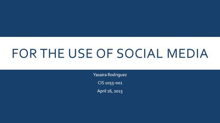 FOR THE USE OF SOCIAL MEDIA Yasaira Rodriguez CIS 1055-001 April 16, 2015.