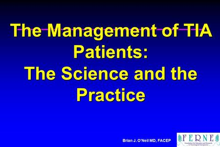 Brian J. O'Neil MD, FACEP The Management of TIA Patients: The Science and the Practice.