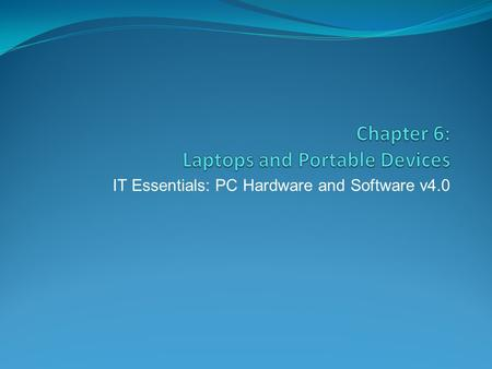 IT Essentials: PC Hardware and Software v4.0. Chapter 6 Objectives 6.1 Describe laptops and other portable devices 6.2 Identify and describe the components.
