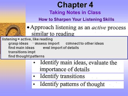 Chapter 4 Taking Notes in Class How to Sharpen Your Listening Skills listening = active, like reading grasp ideas assess import connect to other ideas.