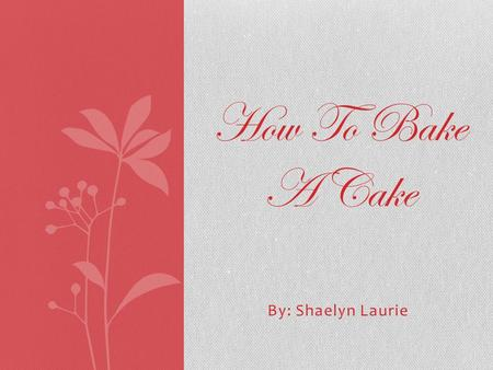 By: Shaelyn Laurie How To Bake A Cake. Step 1: The Recipe Ingredients 2 cups (500 mL) sugar 4 eggs 2-1/2 cups (625 mL) all-purpose flour 1 cup (250 mL)