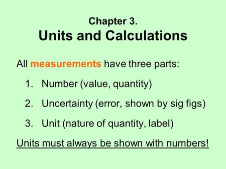 Chapter 3. Units and Calculations All measurements have three parts: 1. Number (value, quantity) 2. Uncertainty (error, shown by sig figs) 3. Unit (nature.