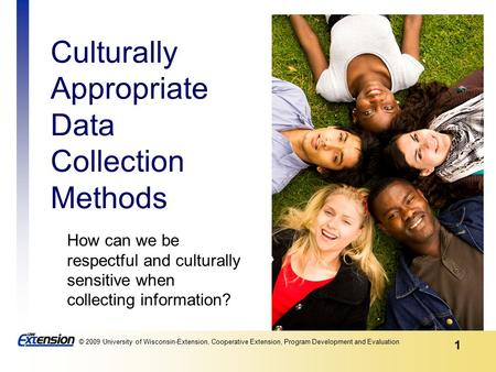 1 © 2009 University of Wisconsin-Extension, Cooperative Extension, Program Development and Evaluation Culturally Appropriate Data Collection Methods How.