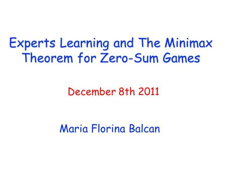 Experts Learning and The Minimax Theorem for Zero-Sum Games Maria Florina Balcan December 8th 2011.