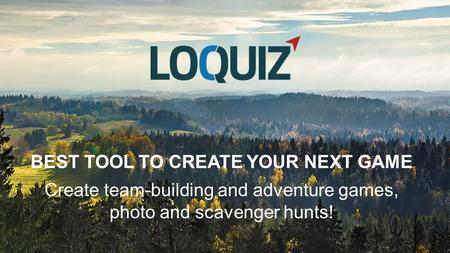 BEST TOOL TO CREATE YOUR NEXT GAME Create team-building and adventure games, photo and scavenger hunts!