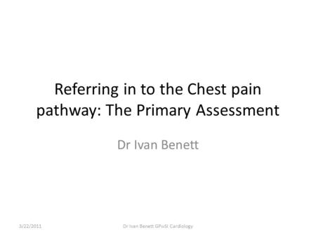 Referring in to the Chest pain pathway: The Primary Assessment Dr Ivan Benett 3/22/2011Dr Ivan Benett GPwSI Cardiology.