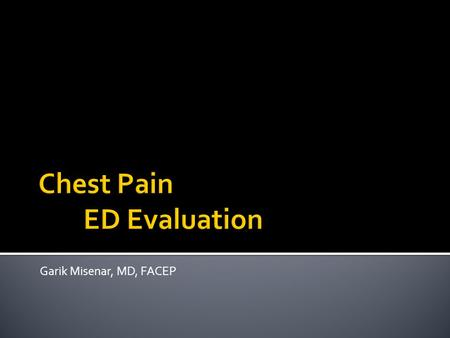 Garik Misenar, MD, FACEP.  Understand differential diagnosis of chest pain  Learn key points in the evaluation of chest pain  Know the key findings.