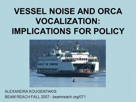 VESSEL NOISE AND ORCA VOCALIZATION: IMPLICATIONS FOR POLICY ALEXANDRA KOUGENTAKIS BEAM REACH FALL 2007 - beamreach.org/071.