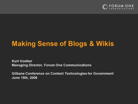Making Sense of Blogs & Wikis Kurt Voelker Managing Director, Forum One Communications Gilbane Conference on Content Technologies for Government June 15th,