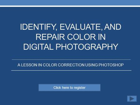 Click here to register IDENTIFY, EVALUATE, AND REPAIR COLOR IN DIGITAL PHOTOGRAPHY A LESSON IN COLOR CORRECTION USING PHOTOSHOP.