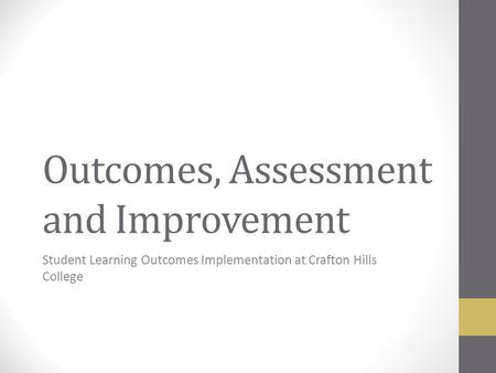 Outcomes, Assessment and Improvement Student Learning Outcomes Implementation at Crafton Hills College.