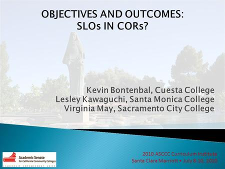 2010 ASCCC Curriculum Institute Santa Clara Marriott July 8-10, 2010 OBJECTIVES AND OUTCOMES: SLOs IN CORs? Kevin Bontenbal, Cuesta College Lesley Kawaguchi,