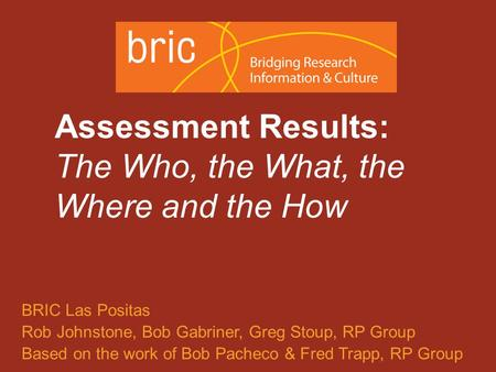 An initiative of the Research & Planning Group for California Community Colleges Assessment Results: The Who, the What, the Where and the How BRIC Las.