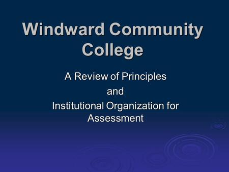 Windward Community College A Review of Principles and Institutional Organization for Assessment.